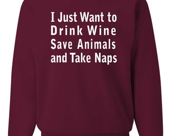 Sweatshirt • I Just Want to Drink Wine Save Animals and Take Naps • Item 562