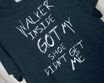WALKER INSIDE GOT My Shoe Didn't Get Me Walking Dead  T Shirt