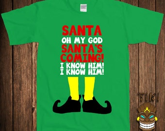 Funny Christmas T-shirt Buddy The Elf Tshirt Tee Shirt Holiday Gift Santa's Coming OMG I Know Him Santa Clause Holiday Season Xmas Merry