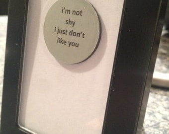 Quote | Magnet | Frame - I'm Not Shy I Just Don't Like You