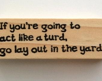 Altered Attic Mounted Rubber Stamp - If You're Going to Act Like a TURD Go Lay Out in the Yard - Funny Sarcastic Greeting 00312