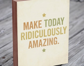 Inspirational Art - Make Today Ridiculously Amazing - Wood Block Art Print Typography Art