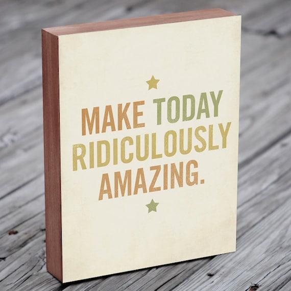 Inspirational Art - Make Today Ridiculously Amazing - Wood Block Art Print Typography Art