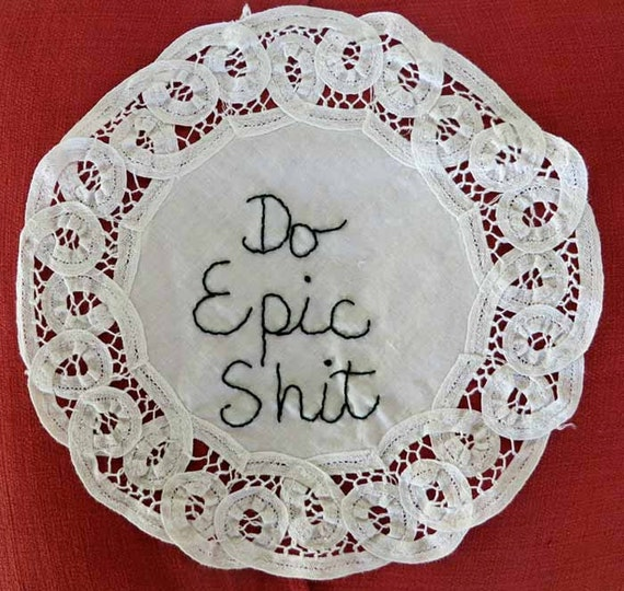 Hand Embroidered Reminder...Do Epic Shit