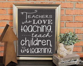 DIGITAL FILE - Teachers Who Love Teaching, Teach Children to Love Learning - Insant Digital Download - Perfect Teacher Gift