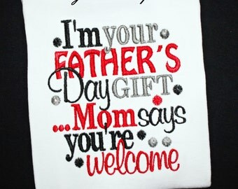I'm your Father's Day Gift Mom Says You're Welcome Embroidered Shirt or Bodysuit-You Pick Colors for Boys or Girls