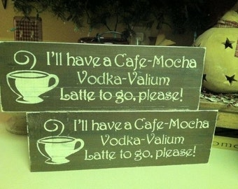 I'll have a Cafe - Mocha - Vodka - Valium Latte to GO,  Please Painted Wood wall Decor Sign.