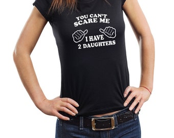 You Cant Scare Me I Have 2 Daughters T-Shirt Gift For Mother CUSTOM Woman Top