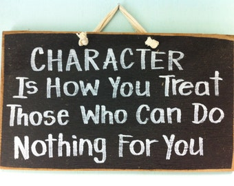 Character how you treat those who can do nothing for you sign