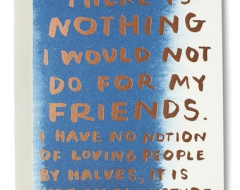 "There is nothing I would not do for my friends. I have no notion of loving people by halves, it is not in my nature.""Jane Austen"