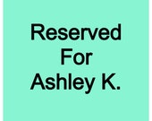 Reserved for Ashley K