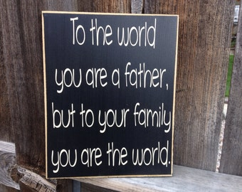 Father's Day wood sign--To the world you are a father to your family you are  the world