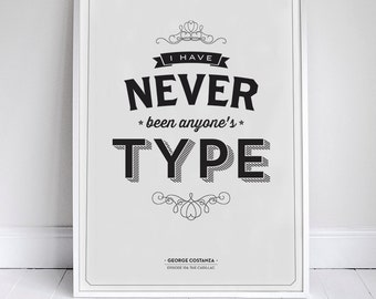 I Have Never Been Anyone's Type - Seinfeld Quote Print - 11 x 17 // 18 x 24 // 24 x 36 - Home Decor