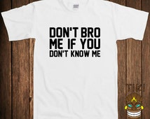 Funny Don't Bro Me T-shirt Geek Nerd Tshirt Tee Shirt Awesome If You Don't Know Me Fun College Humor Joke Rude Gag Cool Club Bar Novelty
