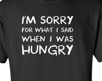 I'm Sorry For What I Said When I Was Hungry T-shirt  Funny Mens Womens T Shirt, Clothing Men Tee Shirt Funny Birthday Gift Present Humor