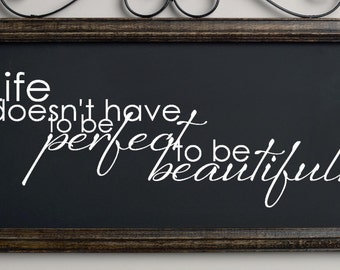 Life doesn't have to be perfect, to be beautiful. Custom Vinyl Wall Decal Sticker.
