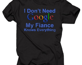I Don't Need Google My Fiance Knows Everything T-Shirt Gift For Fiancee Funny Tee Shirt