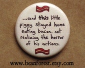 """this little piggy - funny buttons bacon pin pig gift 1.25"""" pinback button badge not realizing the horror of his actions refrigerator magnet"""