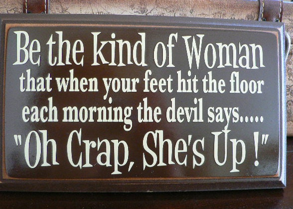Be The Kind Of Woman That When Your Feet Hit The Floor Each