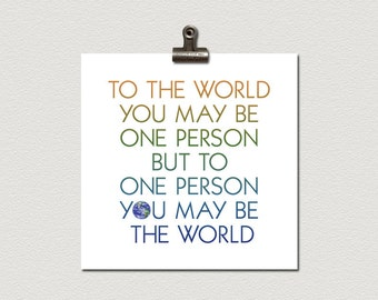 To The World You May Be One Person But To One Person You May Be The World Poster 12 x 12