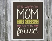 If You Weren't My Mom I'd Choose You As My Friend Quote- Mother Quote - Wall Art - Customizable- Mothers Day Gift- Typography