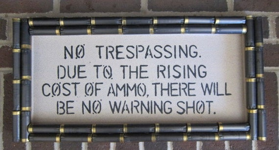 Shotgun Shell No Trespassing Due to the Rising Cost of Ammo There Will Be No Warning Shot Sign