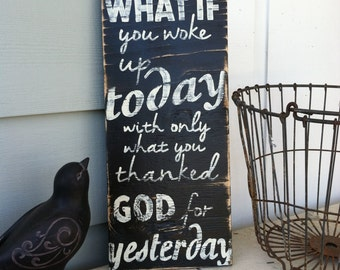 Hand Painted Wooden Sign with Quote - Black & White - What if you woke up today with only what you thanked God for yesterday.