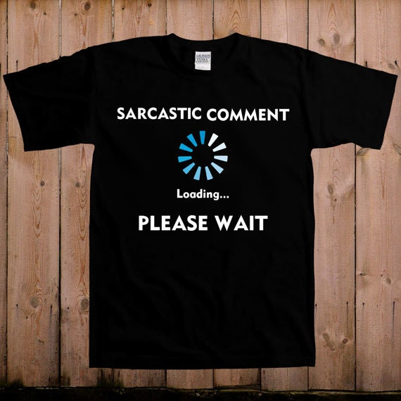 Funny t shirt Sarcastic comment loading please wait funny