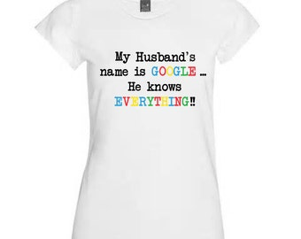 Novelty Tshirt Gift My Husband's Name is Google He Knows Everything Present For Her Funny Present Birthday Anniversary