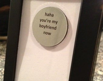 Quote | Magnet | Frame - Haha you're my boyfriend now