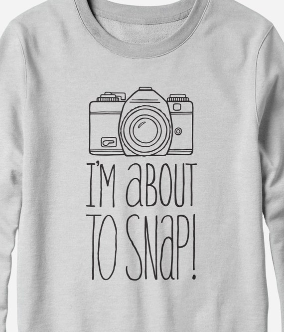 Sweatshirt - I'm About to Snap - Funny Photography Shirt - You Choose Color