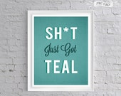 Sh*t Just Got TEAL - funny Printable Quote Art for Office Bedroom Party Fun 8x10 gift perfect for the DIY love in your life