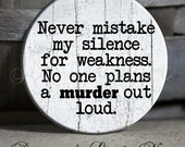 """Never mistake my silence for weakness. No one plans a MURDER out loud, Sarcastic Witty Quotes, Magnet, 1.5"""" Pinback Button, Geek Button"""