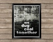 We Dug Coal Together instant download - printable quote 8x10 typography poster