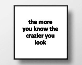 Quote Print and/or Frame - The More You Know The Crazier You Look