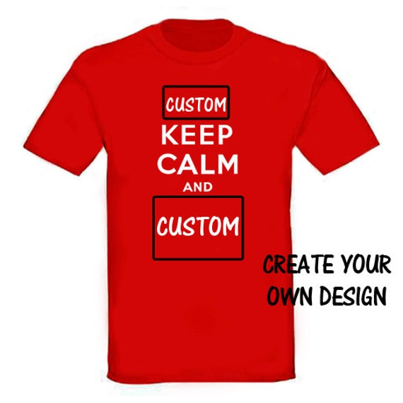 Keep Calm And Carry On Custom T Shirt Create Your Own By