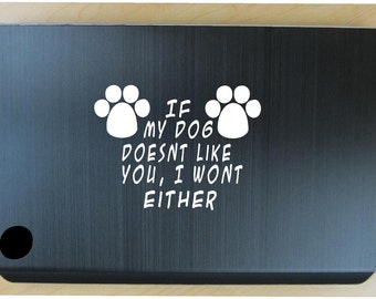 If my dog doesnt like you I wont either decal in 6 colors