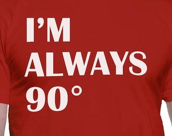 I'm Always 90 Degrees Right T-Shirt