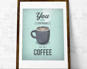 You are the cream in my coffee. Coffee print Coffee poster Coffee art Love print Kitchen art Kitchen wall art coffee lover gift coffee gift
