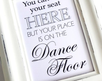Wedding Sign - You Can Find Your Seat Here But Your Place Is On The Dance Floor- White or Ivory