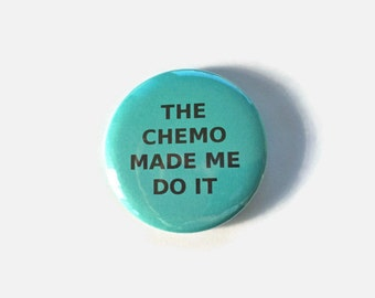 The Chemo Made Me Do It - Teal Ovarian Cancer Survivor Pinback Button 2.25 inch button pin Survivor Walk Courage Awareness