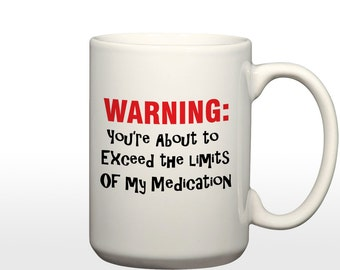 Warning: You're about to exceed my medication 15 oz. Coffee Mug