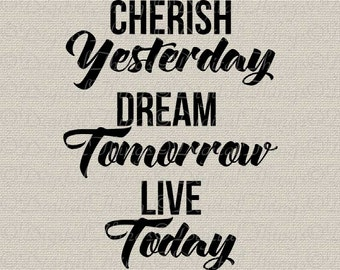 Cherish Yesterday Dream Tomorrow Live Today Typography Word Art Printable Digital Download for Iron on Transfer Tote Pillow Tea Towel DT1616