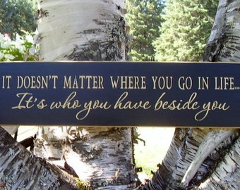 Wood Sign, It Doesn't Matter Where You Go In Life, It's Who You Have Beside You * Inspirational, Family, Couple, Wedding, Handmade, Word Art
