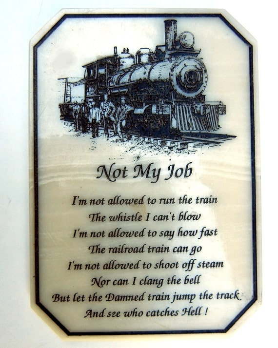 Image result for I'm not allowed to run the train The whistle I can't blow… I'm not allowed to say how far The railroad cars can go. I'm not allowed to shoot off steam, Nor even clang the bell… But let the damn train jump the track And see who catches Hell!