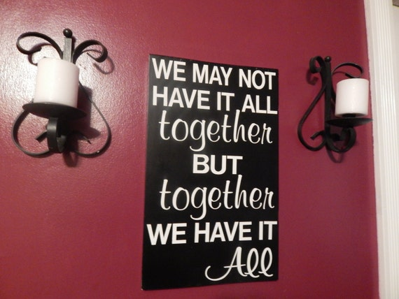 Love Quote Sign Custom Made 'We May Not Have It All