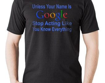 Unless Your Name Is Google Stop Acting Like You Know Everything T-Shirt Funny Tee Shirt