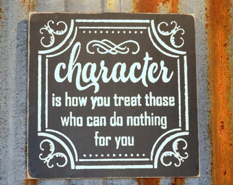 Character Is How You Treat Those Who Can Do Nothing For You - Handmade Wood Sign