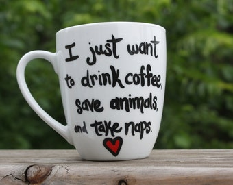 """Hand painted coffee/tea/hot chocolate mug, with """"I just want to drink coffee, save animals, and take naps"""""""