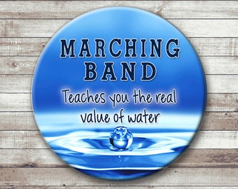 Marching Band  Button - Magnet - Key Chain - Pocket Mirror - Marching Band Teaches You the Real Value of Water